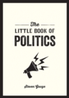 Image for The little book of politics: a pocket guide to parties, power and participation