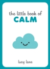 Image for The little book of calm: tips, techniques and quotes to help you relax and unwind