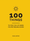 Image for 100 things to pick you up when you're feeling down: uplifting quotes and delightful ideas to make you feel good