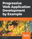 Image for Progressive Web Application Development by Example: Develop fast, reliable, and engaging user experiences for the web