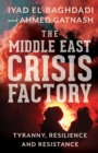 Image for The Middle East crisis factory  : tyranny, resilience and resistance