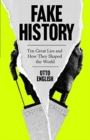 Image for Fake history  : ten great lies and how they shaped the world