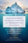 Image for Compassionate mindful inquiry in therapeutic practice: a guide for mindfulness teachers, yoga teachers and complementary medicine practitioners
