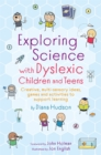 Image for Exploring science with dyslexic children and teens  : creative, multi-sensory ideas, games and activities to support learning