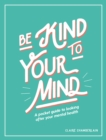 Image for Be Kind to Your Mind: A Pocket Guide to Looking After Your Mental Health