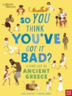 Image for So you think you've got it bad?: A kid's life in ancient Greece
