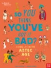 Image for So you think you've got it bad?: A kid's life in the Aztec Age