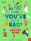 Image for So you think you've got it bad?: A kid's life in ancient Rome
