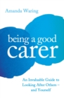 Image for Being a good carer  : an invaluable guide to looking after others - and yourself