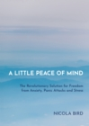 Image for A little peace of mind  : the revolutionary solution for freedom from anxiety, panic attacks and stress