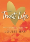 Image for Trust life  : love yourself every day with wisdom from Louise Hay