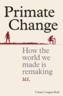 Image for Primate change  : how the world we made is remaking us