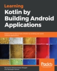 Image for Learning Kotlin by building Android applications: explore the fundamentals of Kotlin by building real-world Android applications