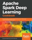 Image for Apache Spark Deep Learning cookbook: access to 80 enriched recipes that streamline Deep Learning in a distributed environment with Apache Spark