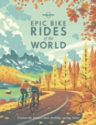 Image for Epic bike rides of the world  : explore the planet's most thrilling cycling routes