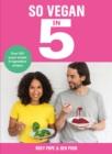 Image for So vegan in 5  : over 100 super simple 5-ingredient recipes