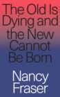 Image for The old is dying and the new cannot be born  : from progressive neoliberalism to Trump and beyond