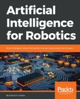 Image for Artificial Intelligence for Robotics : Build intelligent robots that perform human tasks using AI techniques