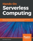 Image for Hands-On Serverless Computing : Build, run and orchestrate serverless applications using AWS Lambda, Microsoft Azure Functions, and Google Cloud Functions