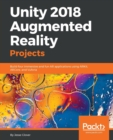 Image for Unity 2018 Augmented Reality Projects : Build four immersive and fun AR applications using ARKit, ARCore, and Vuforia