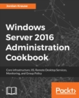 Image for Windows Server 2016 Administration Cookbook : Core infrastructure, IIS, Remote Desktop Services, Monitoring, and Group Policy