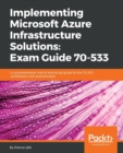 Image for Implementing Microsoft Azure Infrastructure Solutions: Exam Guide 70-533 : A comprehensive, end-to-end study guide for the 70-533 certification with practice tests
