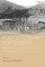 Image for Post-Ottoman topologies: the presence of the past in the era of the nation-state : Volume 8