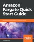 Image for Amazon Fargate Quick Start Guide: Learn how to use AWS Fargate to run containers with ease