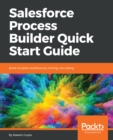 Image for Salesforce Process Builder Quick Start Guide: Build complex workflows by clicking, not coding