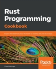Image for Rust programming cookbook  : explore the latest features of rust 2018 for building fast and secure apps