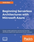 Image for Beginning serverless architectures with Microsoft Azure: design scalable applications and microservices that effortlessly adapt to the requirements of your customers