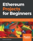 Image for Ethereum Projects for Beginners: Build blockchain-based cryptocurrencies, smart contracts, and DApps