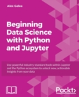 Image for Beginning Data Science with Python and Jupyter : Use powerful industry-standard tools within Jupyter and the Python ecosystem to unlock new, actionable insights from your data