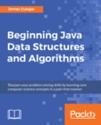 Image for Beginning Java data structures and algorithms: sharpen your problem solving skills by learning core computer science concepts in a pain-free manner