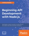 Image for Beginning API development with Node.js: build highly scalable, developer-friendly APIs for the modern web with JavaScript and Node.js