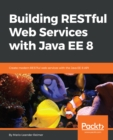 Image for Building RESTful Web Services with Java EE 8: Create modern RESTful web services with the Java EE 8 API