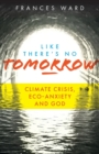 Image for Like There's No Tomorrow : Climate Crisis, Eco-Anxiety and God