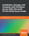 Image for Installation, Storage, and Compute with Windows Server 2016: Microsoft 70-740 MCSA Exam Guide : Implement and configure storage and compute functionalities in Windows Server 2016