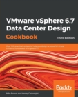 Image for VMware vSphere 6.7 Data Center Design Cookbook : Over 100 practical recipes to help you design a powerful virtual infrastructure based on vSphere 6.7, 3rd Edition