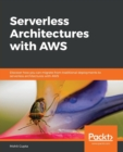 Image for Serverless Architectures with AWS : Discover how you can migrate from traditional deployments to serverless architectures with AWS