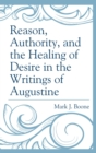 Image for Reason, Authority, and the Healing of Desire in the Writings of Augustine