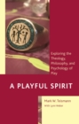 Image for A Playful Spirit: Exploring the Theology, Philosophy, and Psychology of Play