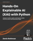 Image for Hands-on explainable AI (XAI) with Python  : interpret, visualize, explain, and integrate reliable AI for fair, secure, and trustworthy AI apps