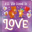 Image for All We Need Is Love : Padded Board Book