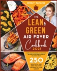 Image for The Lean and Green Air Fryer Cookbook : 250 Healthful and Easy-To-Cook Recipes to Lose Weight. Burn Your Stubborn Fat Enjoying Air Fried Food Based Yummy and Delicious Meals