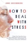 Image for How to Deal With Stress : Stop Feeling Anxious, Overwhelmed and Stressed. The Best Proven Techniques to Develop a Peaceful Mindset