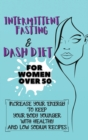 Image for Intermittent Fasting & Dash Diet For Women Over 50 : 2 Books in 1: Increase Your Energy to Keep Your Body Younger with Healthy and Low Sodium Recipes