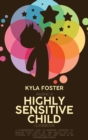 Image for Raising A Highly Sensitive Child Guidebook : A Comprehensive Guide To Parenting Strategies To Nurture Your Child's Gift And Unlock The Full Potential Of Your Child's Gift And Thrive In An Overwhelming