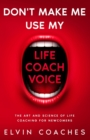 Image for Don't make me use my Life Coach voice : The Art and Science of Life Coaching for newcomers