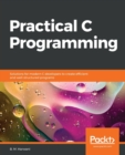 Image for Practical C programming  : solutions for modern C developers to create efficient and well-structured programs